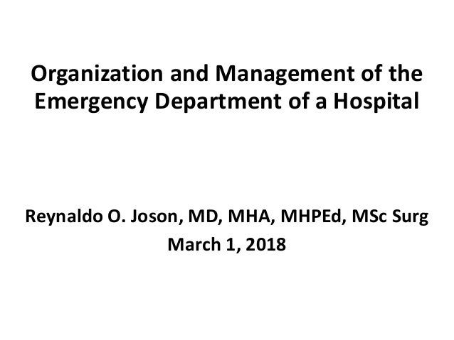 Organization and Management of the Emergency Department of a Hospital Reynaldo O. Joson, MD, MHA, MHPEd, MSc Surg March 1,...