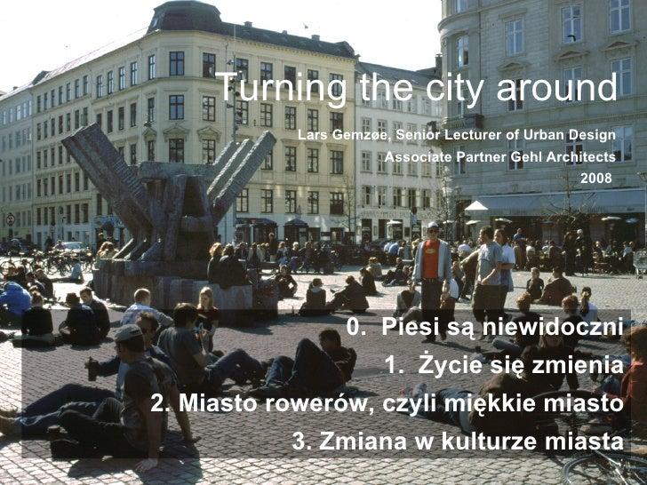 Turning the city around Lars Gemzøe, Senior Lecturer of Urban Design Associate Partner Gehl Architects 2008  0.  Piesi są ...