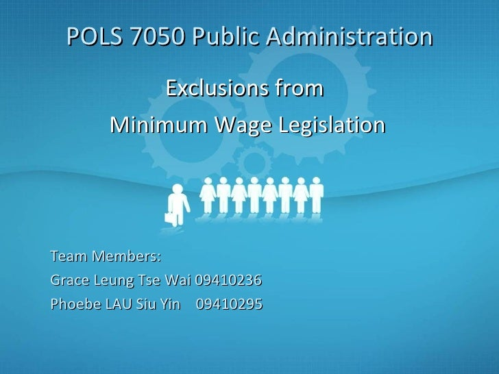 Exclusions from  Minimum Wage Legislation POLS 7050 Public Administration Team Members: Grace Leung Tse Wai 09410236 Phoeb...