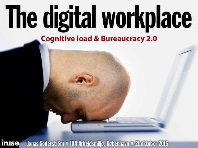 The digital workplace Jonas Söderström • IDA Arbejdsmiljø, København • 21 oktober 2015 Cognitive load & Bureaucracy 2.0