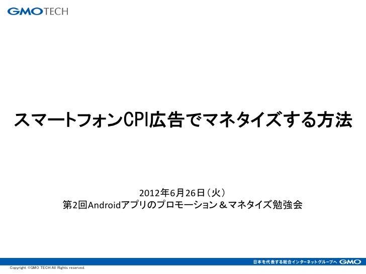 スマートフォンCPI広告でマネタイズする方法                                        2012年6月26日(火)                            第2回Androidアプリのプロモーシ...