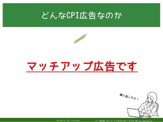 カイト株式会社 cayto inc. 〒 T 03 5475 3385F 03 5475 3386 http://www.cayto.jp/Confidential / Don't distribute どんなCPI広告なのか 繰り返しかよ!...