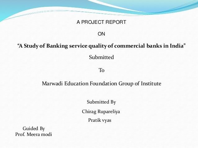 "A PROJECT REPORT ON ""A Study of Banking service quality of commercial banks in India"" Submitted To Marwadi Education Found..."