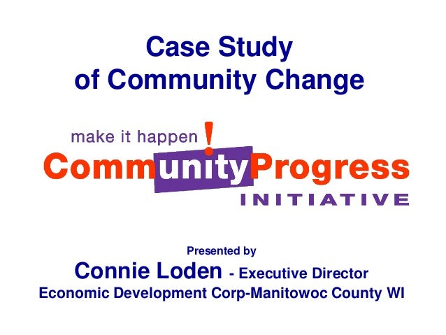 Case Studyof Community ChangePresented byConnie Loden - Executive DirectorEconomic Development Corp-Manitowoc County WI