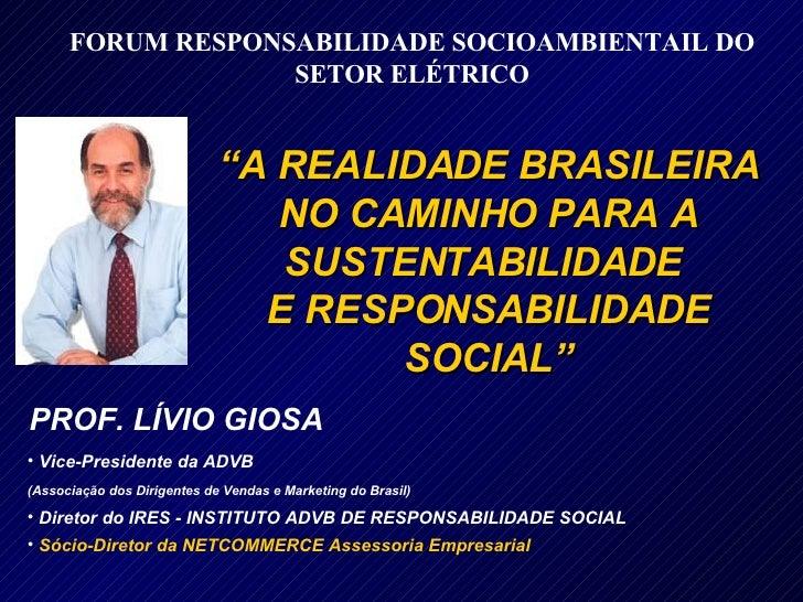 """PROF. LÍVIO GIOSA """" A REALIDADE BRASILEIRA NO CAMINHO PARA A SUSTENTABILIDADE  E RESPONSABILIDADE SOCIAL"""" <ul><li>Vice-Pre..."""