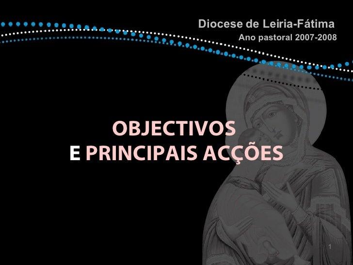 OBJECTIVOS   E  PRINCIPAIS ACÇÕES Diocese de Leiria-Fátima  Ano pastoral 2007-2008