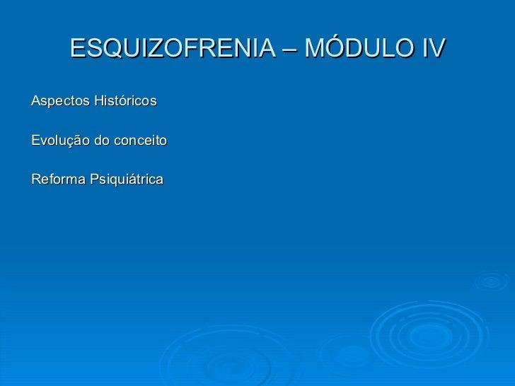 ESQUIZOFRENIA – MÓDULO IV <ul><li>Aspectos Históricos </li></ul><ul><li>Evolução do conceito </li></ul><ul><li>Reforma Psi...