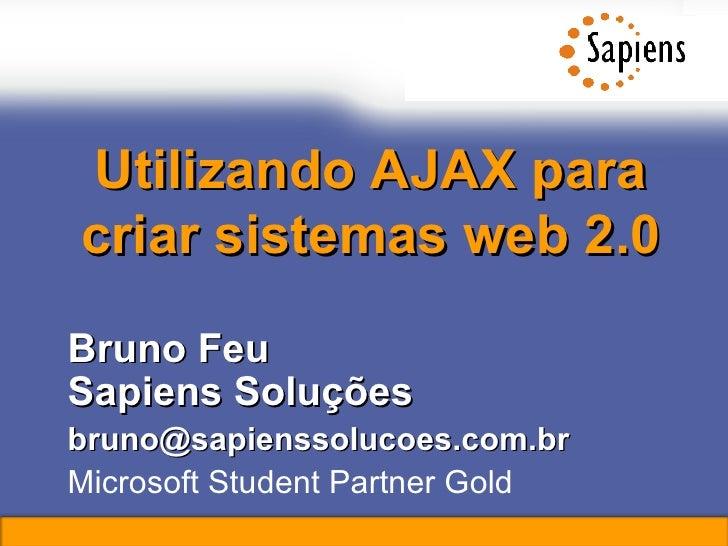 Utilizando AJAX para criar sistemas web 2.0 Bruno Feu Sapiens Soluções [email_address] Microsoft Student Partner Gold