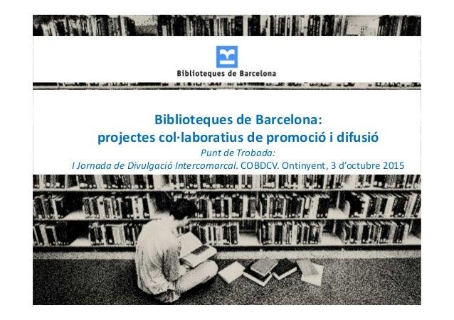 Biblioteques de Barcelona: projectes col·laboratius de promoció i difusió Punt de Trobada: I Jornada de Divulgació Interco...