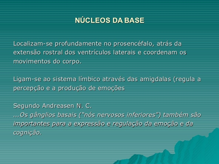 NÚCLEOS DA BASE <ul><li>Localizam-se profundamente no prosencéfalo, atrás da </li></ul><ul><li>extensão rostral dos ventrí...