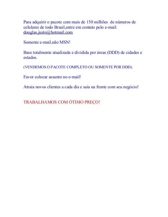 Para adquirir o pacote com mais de 150 milhões de números decelulares de todo Brasil,entre em contato pelo e-mail:douglas....