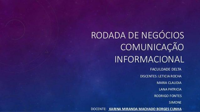 RODADA DE NEGÓCIOS COMUNICAÇÃO INFORMACIONAL FACULDADE DELTA DISCENTES: LETICIA ROCHA MARIA CLAUDIA LANA PATRICIA RODRIGO ...