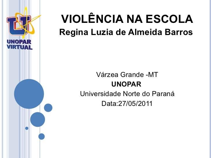VIOLÊNCIA NA ESCOLA Regina Luzia de Almeida Barros  Várzea Grande -MT UNOPAR   Universidade Norte do Paraná Data:27/05/2011