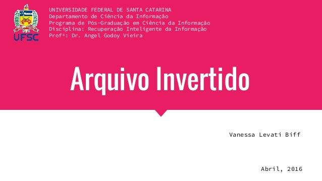 Arquivo Invertido Vanessa Levati Biff UNIVERSIDADE FEDERAL DE SANTA CATARINA Departamento de Ciência da Informação Program...