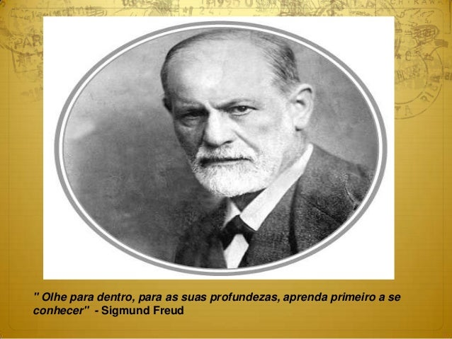 """"""" Olhe para dentro, para as suas profundezas, aprenda primeiro a se conhecer"""" - Sigmund Freud"""
