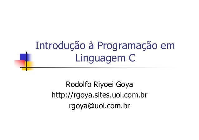 Introdução à Programação em Linguagem C Rodolfo Riyoei Goya http://rgoya.sites.uol.com.br rgoya@uol.com.br