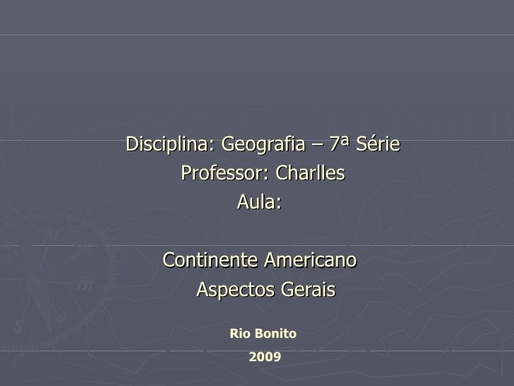 Disciplina: Geografia – 7ª Série Professor: Charlles Aula:  Continente Americano  Aspectos Gerais Rio Bonito  2009