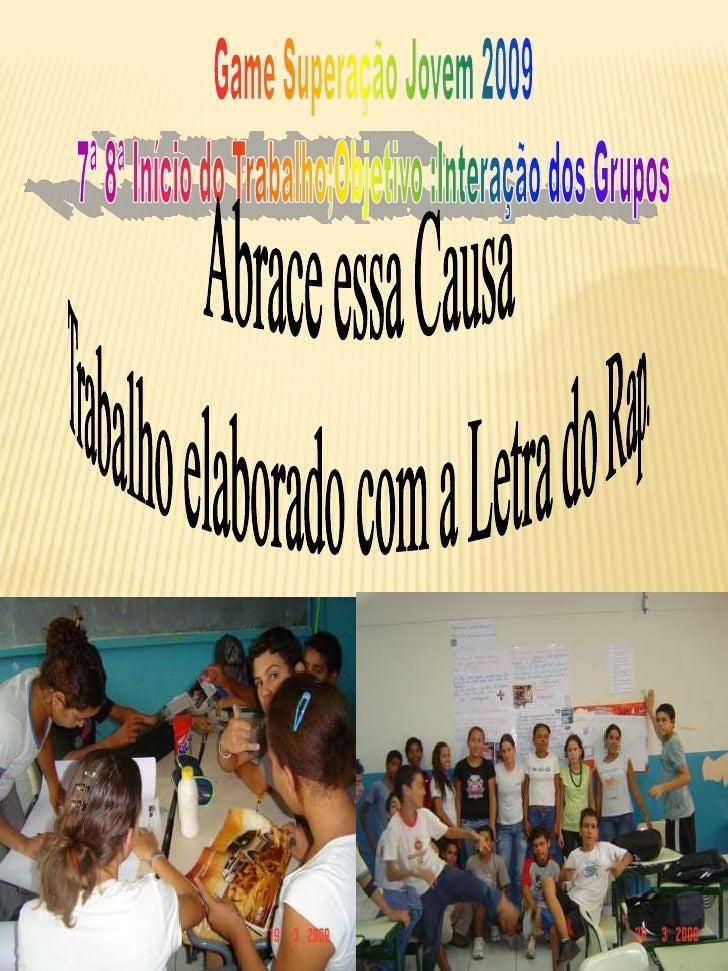 Game Superação Jovem 2009<br />7ª 8ª Início do Trabalho;Objetivo :Interação dos Grupos<br />Abrace essa Causa<br />  Traba...
