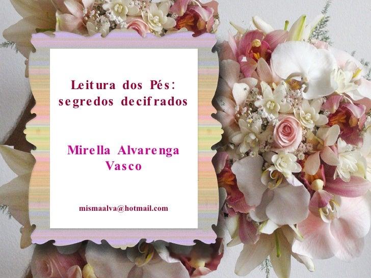 Leitura dos Pés: segredos decifrados Mirella Alvarenga Vasco [email_address]