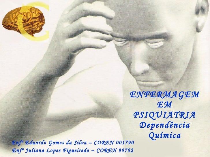 ENFERMAGEM EM PSIQUIATRIA Dependência Química Enfº Eduardo Gomes da Silva – COREN 001790 Enfª Juliana Lopes Figueiredo – C...