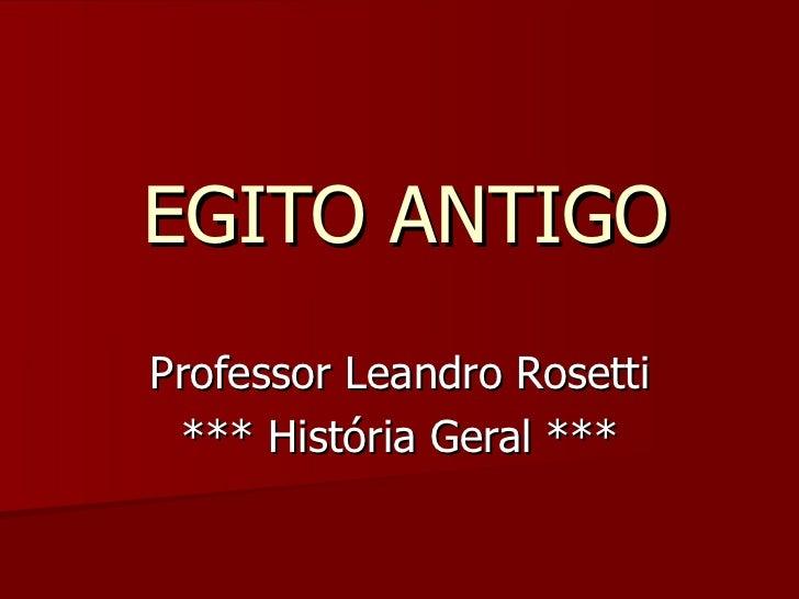 EGITO ANTIGO Professor Leandro Rosetti *** História Geral ***