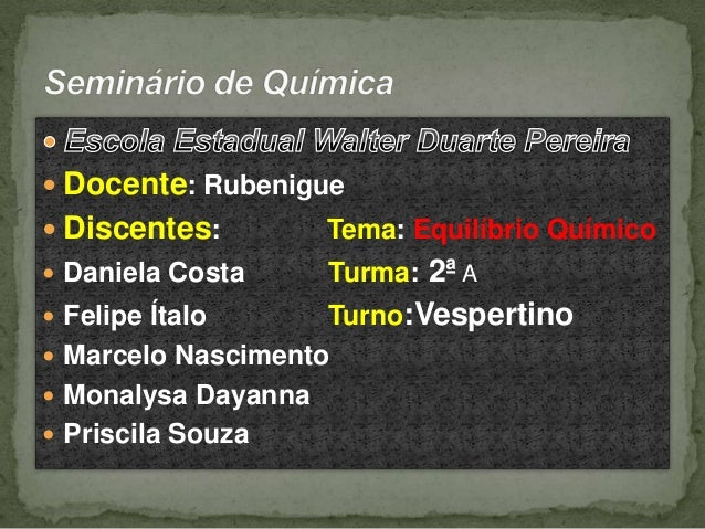  Docente: Rubenigue  Discentes:  Tema: Equilíbrio Químico   Daniela Costa  Turma: 2ª A  Turno:Vespertino  Marcelo Nasc...