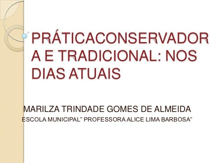 """PRÁTICACONSERVADORA E TRADICIONAL: NOS DIAS ATUAIS<br />MARILZA TRINDADE GOMES DE ALMEIDA<br />ESCOLA MUNICIPAL"""" PROFESSOR..."""