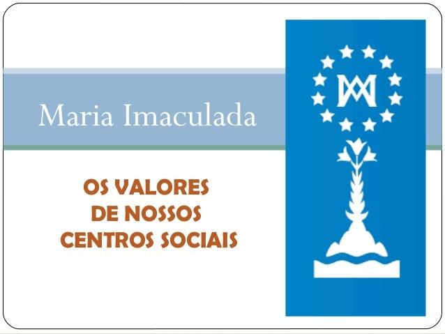 Maria Imaculada OS VALORES DE NOSSOS CENTROS SOCIAIS