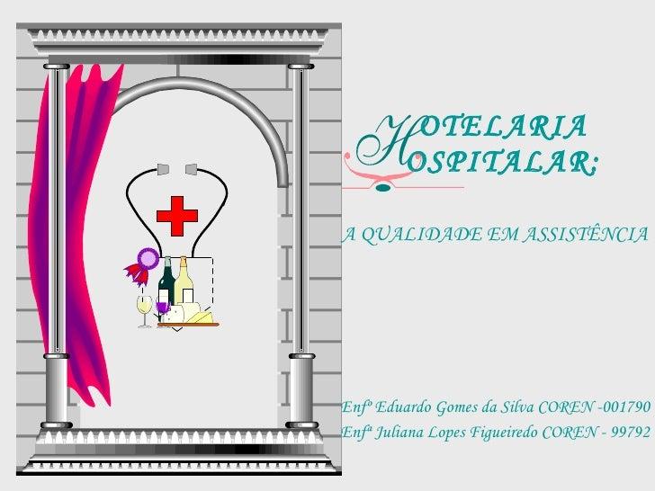 OTELARIA OSPITALAR: A QUALIDADE EM ASSISTÊNCIA Enfº Eduardo Gomes da Silva COREN -001790 Enfª Juliana Lopes Figueiredo COR...