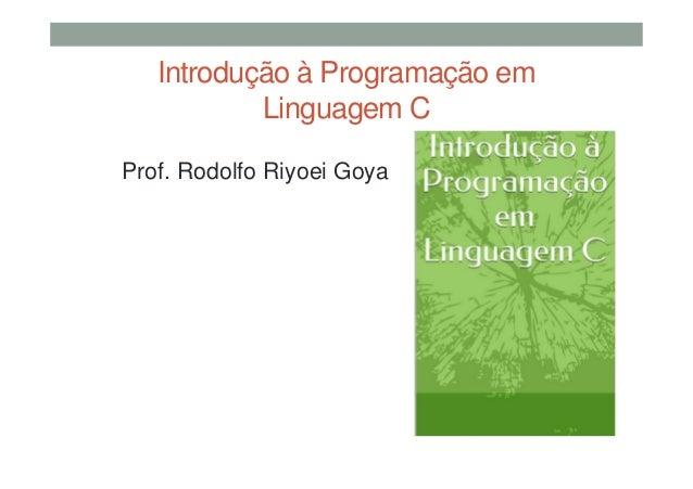 Introdução à Programação em Linguagem C Prof. Rodolfo Riyoei Goya