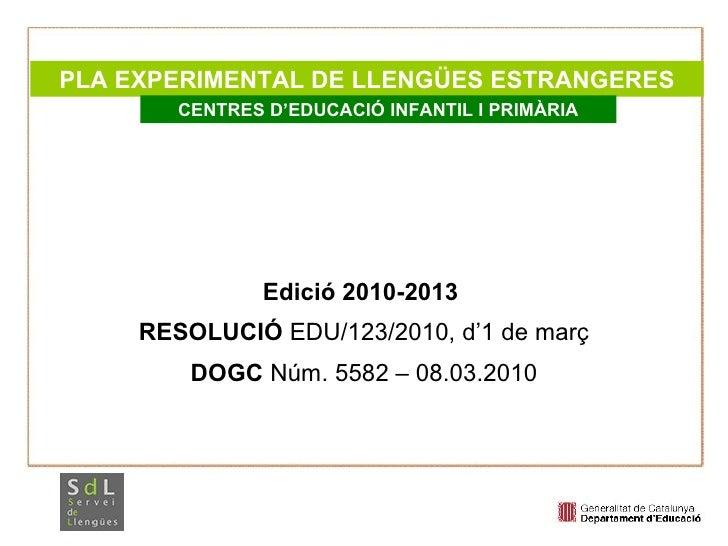 Edició 2010-2013  RESOLUCIÓ  EDU/123/2010, d'1 de març DOGC  Núm. 5582 – 08.03.2010 PLA EXPERIMENTAL DE LLENGÜES ESTRANGER...