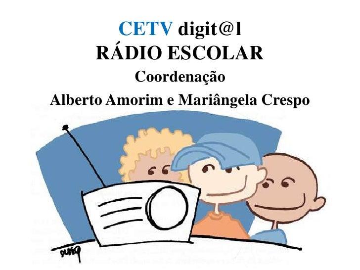CETV digit@lRÁDIO ESCOLAR <br />Coordenação<br />Alberto Amorim e Mariângela Crespo<br />