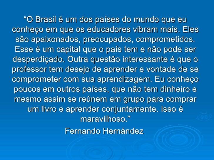 """"""" O Brasil é um dos países do mundo que eu conheço em que os educadores vibram mais. Eles são apaixonados, preocupados, co..."""