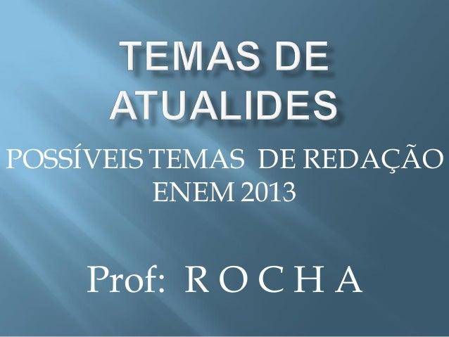 POSSÍVEIS TEMAS DE REDAÇÃO ENEM 2013 Prof: R O C H A