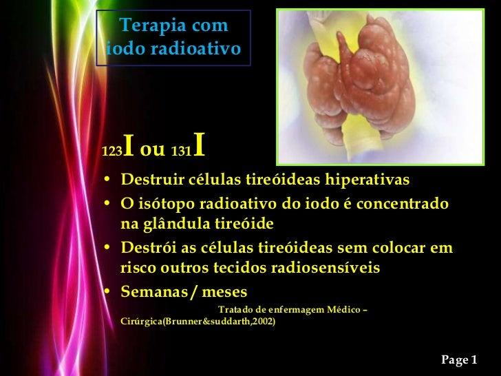 Terapia com iodo radioativo<br />123I ou 131I<br />Destruir células tireóideas hiperativas <br />O isótopo radioativo do i...