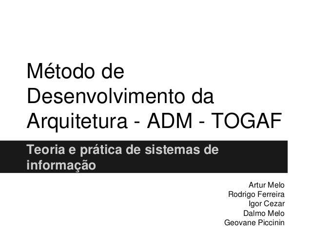 Método de Desenvolvimento da Arquitetura - ADM - TOGAF Teoria e prática de sistemas de informação Artur Melo Rodrigo Ferre...