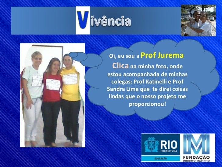 Oi, eu sou a  Prof Jurema  Clica  na minha foto, onde estou acompanhada de minhas colegas: Prof Katinelli e Prof Sandra Li...