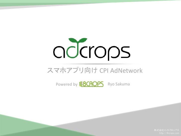 スマホアプリ向け CPI AdNetwork  Powered by   Ryo Sakuma                            株式会社エイトクロップス                              http:...