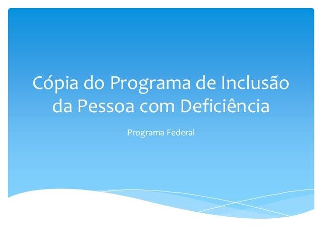 Cópia do Programa de Inclusão da Pessoa com Deficiência Programa Federal
