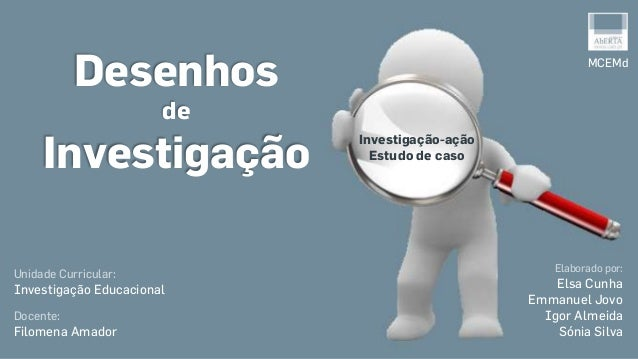 Desenhos de Investigação Unidade Curricular: Investigação Educacional Docente: Filomena Amador MCEMd Elaborado por: Elsa C...