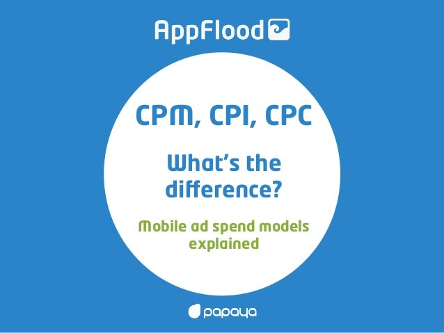 CPM, CPI, CPC What's the difference? Mobile ad spend models explained