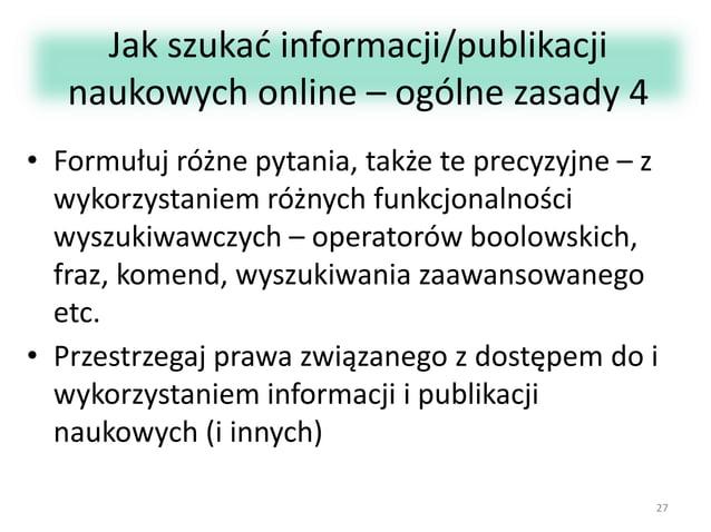 Jak szukać informacji/publikacji naukowych online – ogólne zasady 4 • Formułuj różne pytania, także te precyzyjne – z wyko...