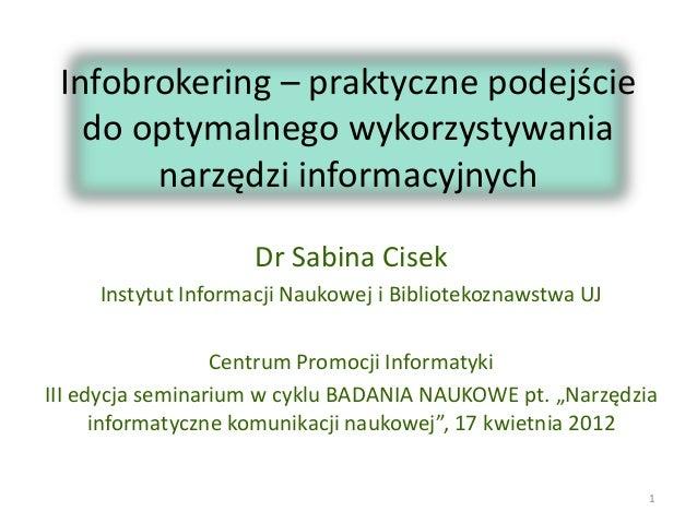 Infobrokering – praktyczne podejście do optymalnego wykorzystywania narzędzi informacyjnych Dr Sabina Cisek Instytut Infor...
