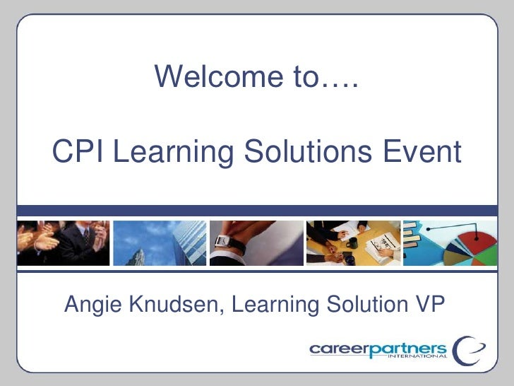 Welcome to….CPI Learning Solutions Event<br />Angie Knudsen, Learning Solution VP<br />