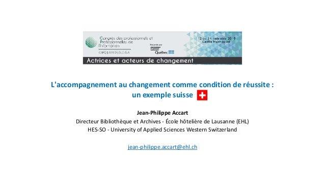 L'accompagnement au changement comme condition de réussite : un exemple suisse Jean-Philippe Accart Directeur Bibliothèque...