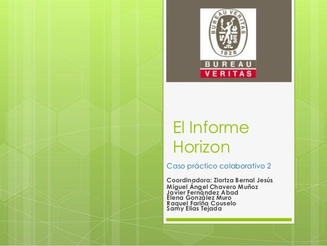 El Informe Horizon Caso práctico colaborativo 2 Coordinadora: Ziortza Bernal Jesús Miguel Ángel Chavero Muñoz Javier Ferná...