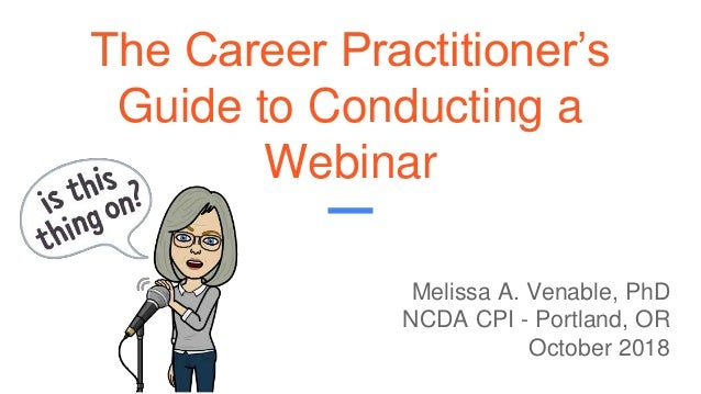 The Career Practitioner's Guide to Conducting a Webinar Melissa A. Venable, PhD NCDA CPI - Portland, OR October 2018