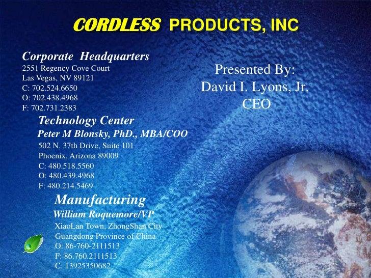 CORDLESSPRODUCTS, INC<br />Corporate  Headquarters<br />2551 Regency Cove Court<br />Las Vegas, NV 89121C: 702.524.6650 ...