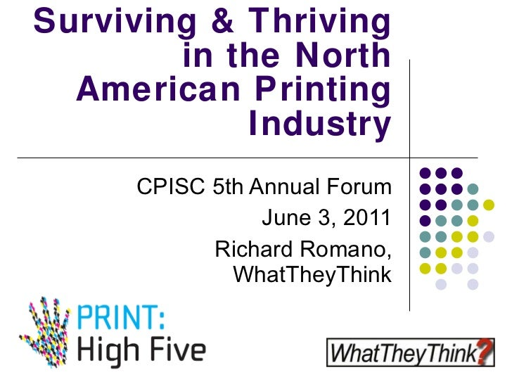 Surviving & Thriving  in the North American Printing Industry CPISC 5th Annual Forum June 3, 2011 Richard Romano, WhatThey...