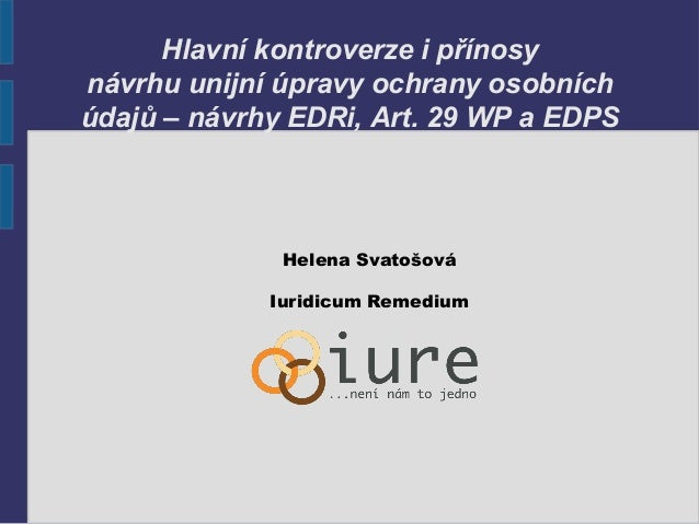 Hlavní kontroverze i přínosy návrhu unijní úpravy ochrany osobních údajů – návrhy EDRi, Art. 29 WP a EDPS Helena Svatošová...